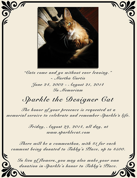 """Cats come and go without ever leaving."" ~ Martha Curtis. June 24, 2002 - August 21, 2014, In Memoriam, Sparkle the Designer Cat. The honor of your presence is requested at a memorial service to celebrate and remember Sparkle's life. Friday, August 29, 2014, all day, at www.sparklecat.com. There will be a commenthon, with $1 for each comment being donated to Tabby's Place, up to $500. In lieu of flowers, you may also make your own donation in Sparkle's honor to Tabby's Place."
